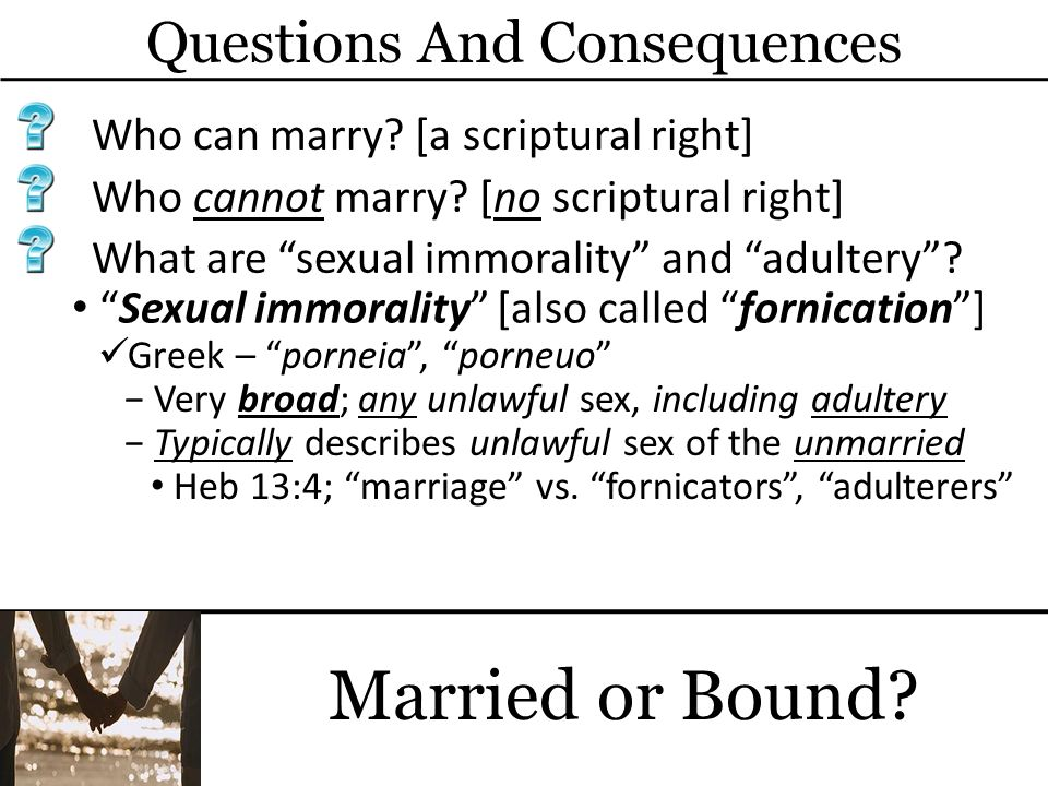 Questions And Consequences Married or Bound? Who can marry? [a scriptural right] Sexual immorality [also called fornication] Who cannot marry? [no scr