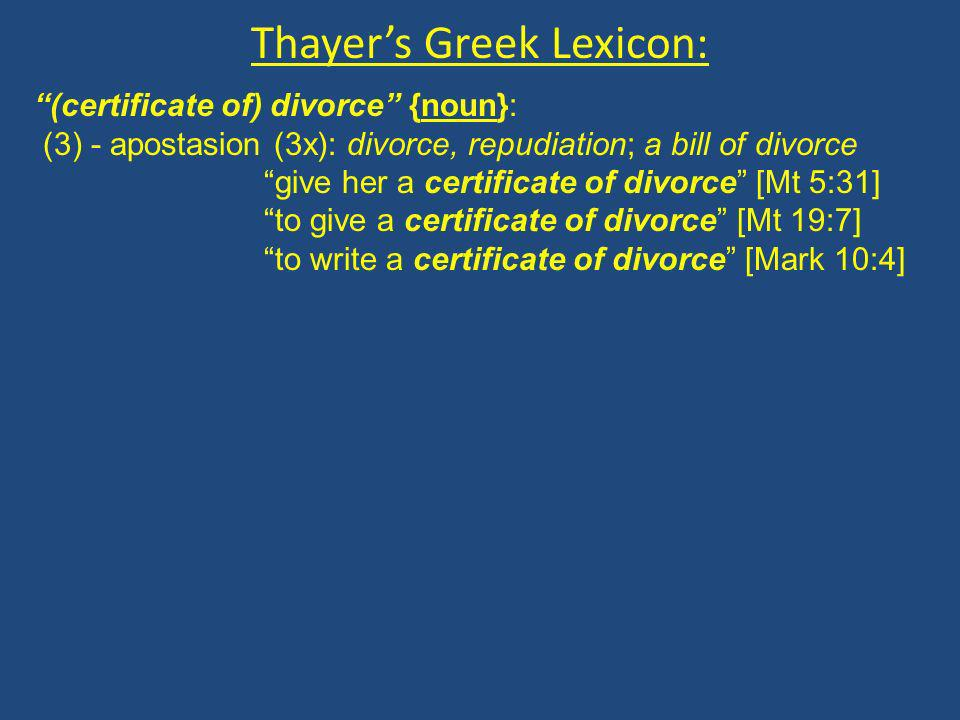 Thayers Greek Lexicon: (certificate of) divorce {noun}: (3) - apostasion (3x): divorce, repudiation; a bill of divorce give her a certificate of divorce [Mt 5:31] to give a certificate of divorce [Mt 19:7] to write a certificate of divorce [Mark 10:4]