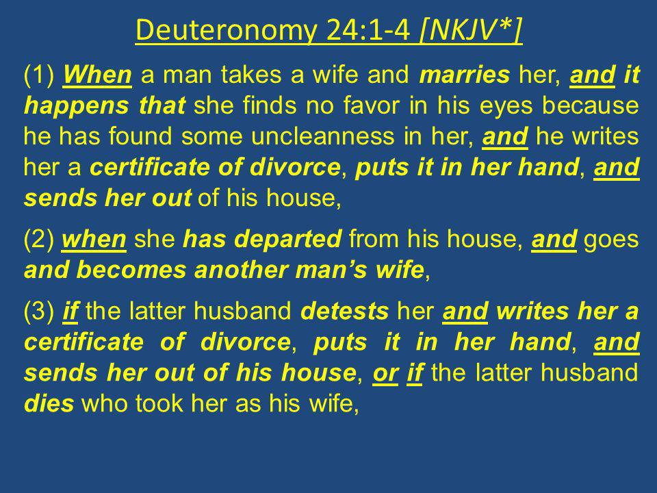 Deuteronomy 24:1-4 [NKJV*] (1) When a man takes a wife and marries her, and it happens that she finds no favor in his eyes because he has found some uncleanness in her, and he writes her a certificate of divorce, puts it in her hand, and sends her out of his house, (2) when she has departed from his house, and goes and becomes another mans wife, (3) if the latter husband detests her and writes her a certificate of divorce, puts it in her hand, and sends her out of his house, or if the latter husband dies who took her as his wife,