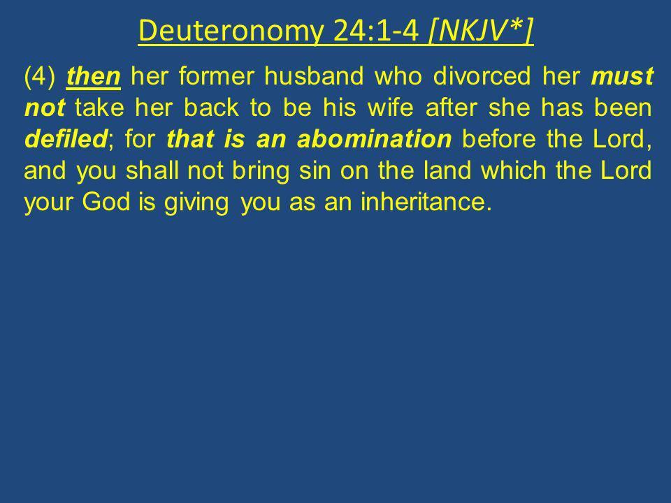 Deuteronomy 24:1-4 [NKJV*] (4) then her former husband who divorced her must not take her back to be his wife after she has been defiled; for that is an abomination before the Lord, and you shall not bring sin on the land which the Lord your God is giving you as an inheritance.