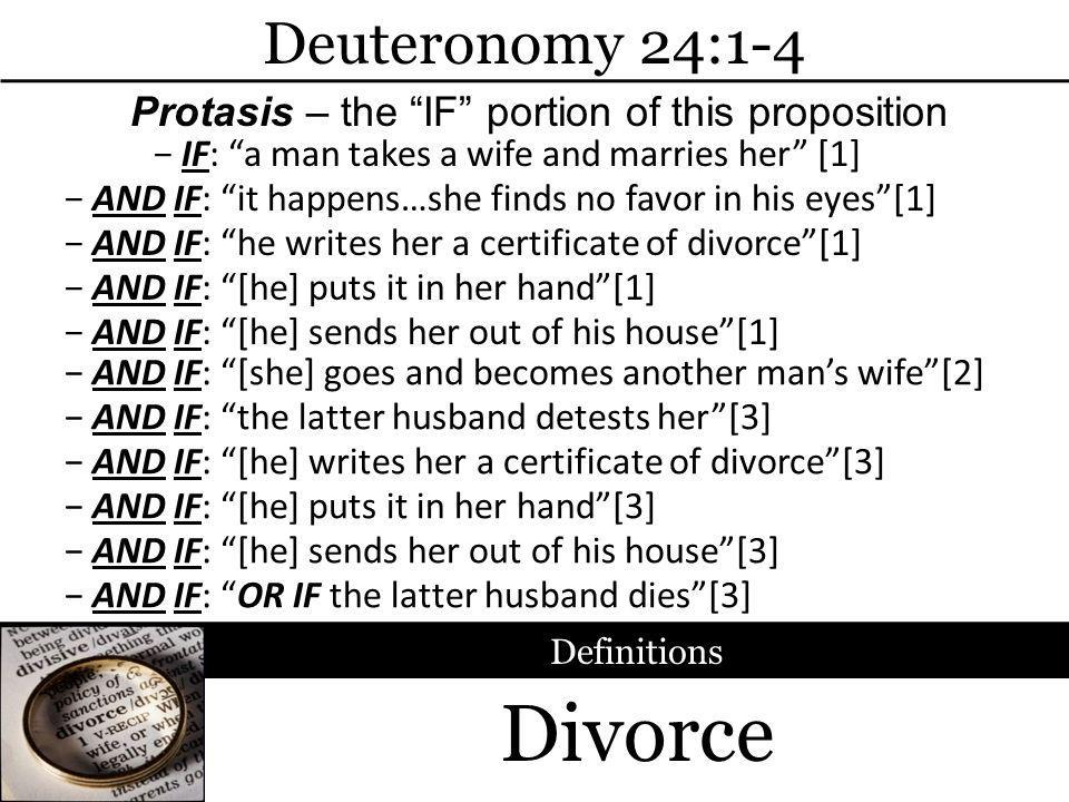 Divorce Deuteronomy 24:1-4 Definitions IF: a man takes a wife and marries her [1] AND IF: he writes her a certificate of divorce[1] AND IF: [he] puts it in her hand[1] AND IF: [he] sends her out of his house[1] Protasis – the IF portion of this proposition AND IF: it happens…she finds no favor in his eyes[1] AND IF: [she] goes and becomes another mans wife[2] AND IF: the latter husband detests her[3] AND IF: [he] writes her a certificate of divorce[3] AND IF: [he] puts it in her hand[3] AND IF: [he] sends her out of his house[3] AND IF: OR IF the latter husband dies[3]