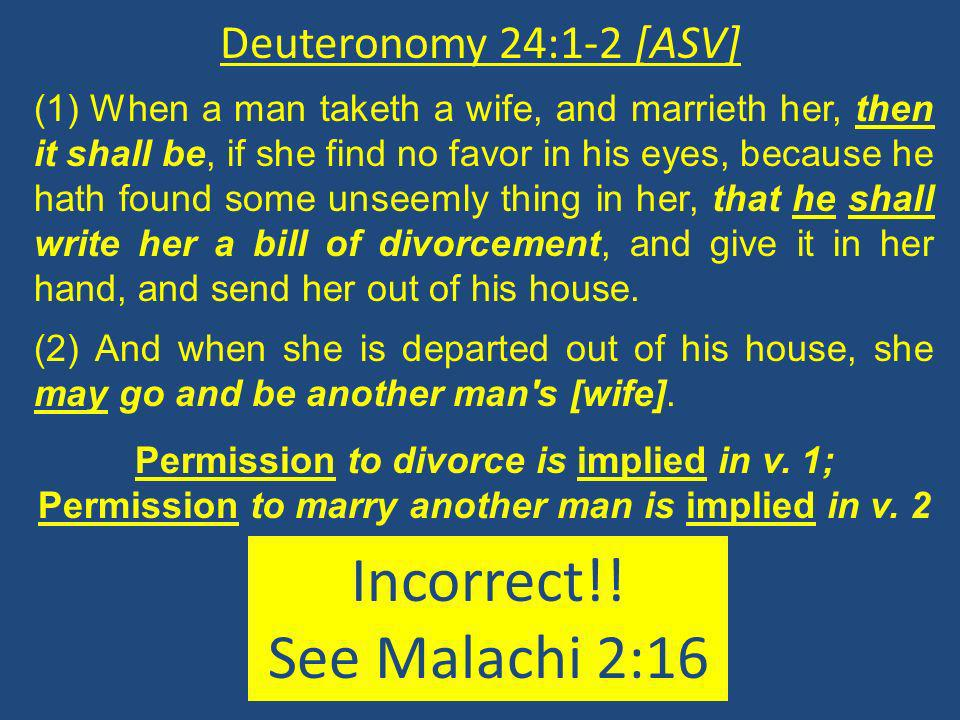 Deuteronomy 24:1-2 [ASV] (1) When a man taketh a wife, and marrieth her, then it shall be, if she find no favor in his eyes, because he hath found some unseemly thing in her, that he shall write her a bill of divorcement, and give it in her hand, and send her out of his house.