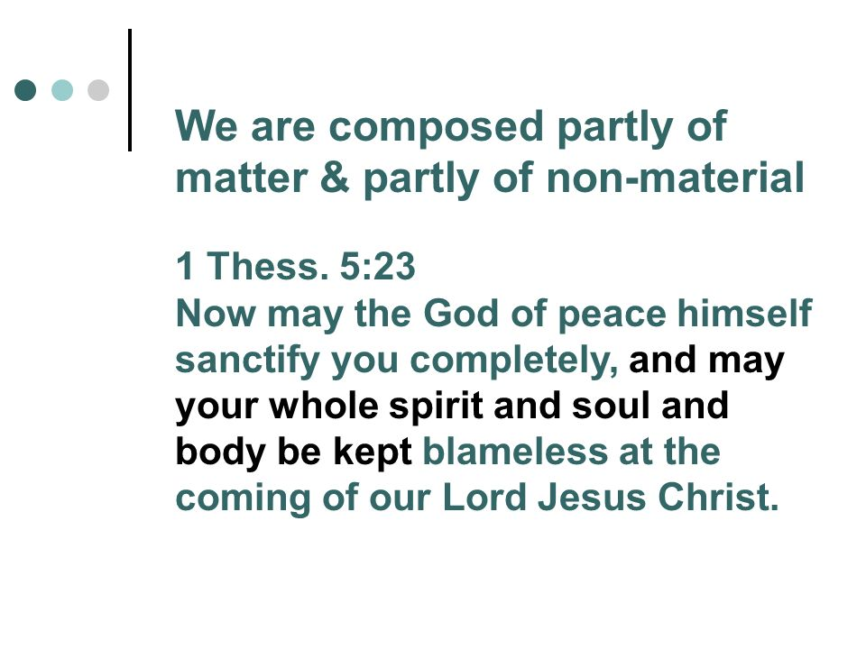 We are composed partly of matter & partly of non-material 1 Thess.