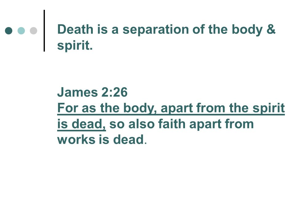 Death is a separation of the body & spirit. James 2:26 For as the body, apart from the spirit is dead, so also faith apart from works is dead.