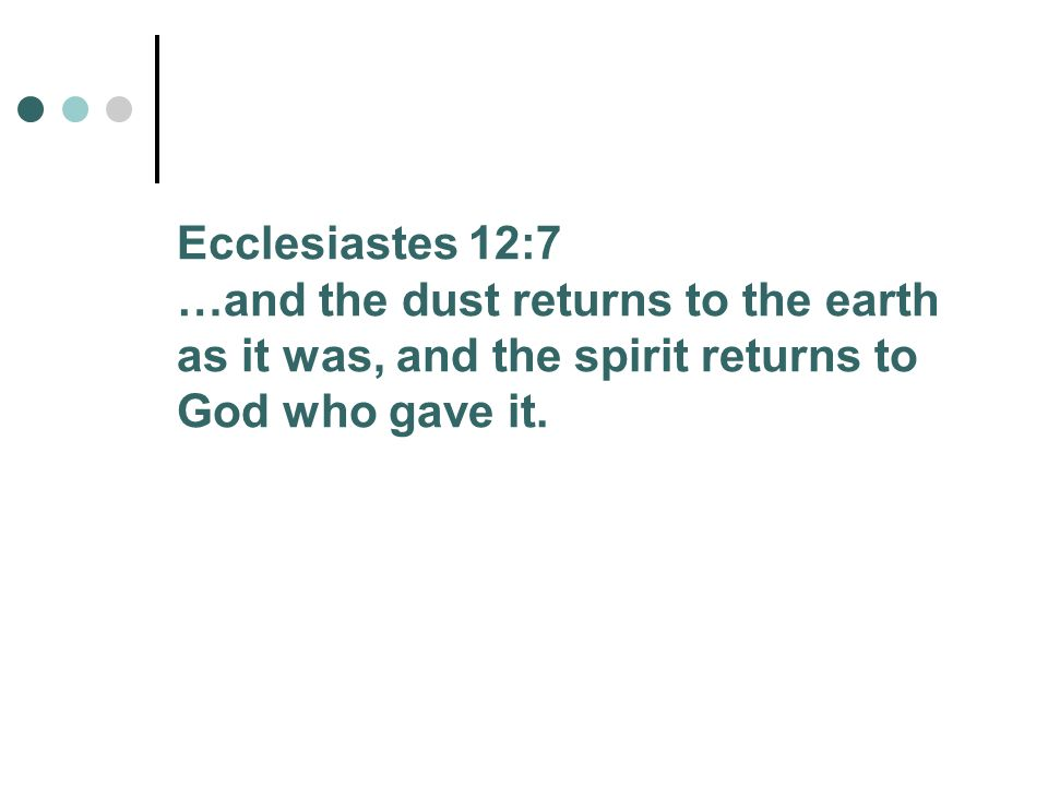 Ecclesiastes 12:7 …and the dust returns to the earth as it was, and the spirit returns to God who gave it.