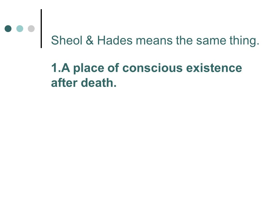 Sheol & Hades means the same thing. 1.A place of conscious existence after death.