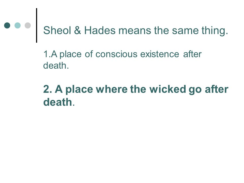Sheol & Hades means the same thing 1.A place of conscious existence after death.