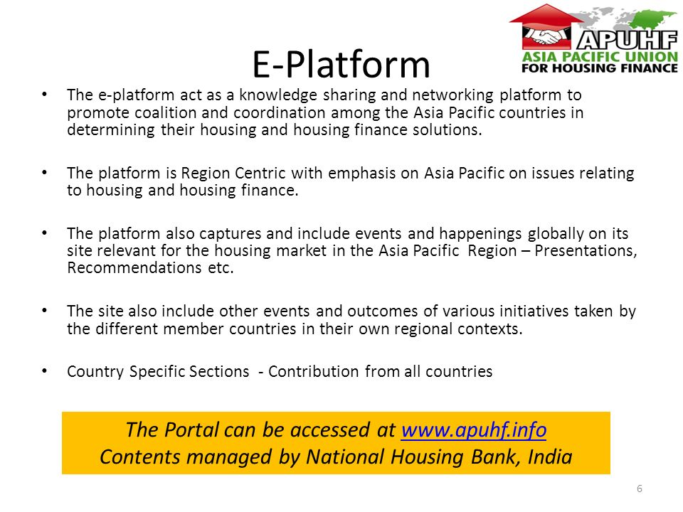 E-Platform The e-platform act as a knowledge sharing and networking platform to promote coalition and coordination among the Asia Pacific countries in determining their housing and housing finance solutions.