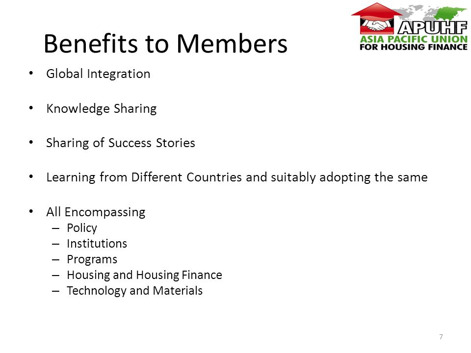 Benefits to Members Global Integration Knowledge Sharing Sharing of Success Stories Learning from Different Countries and suitably adopting the same All Encompassing – Policy – Institutions – Programs – Housing and Housing Finance – Technology and Materials 7