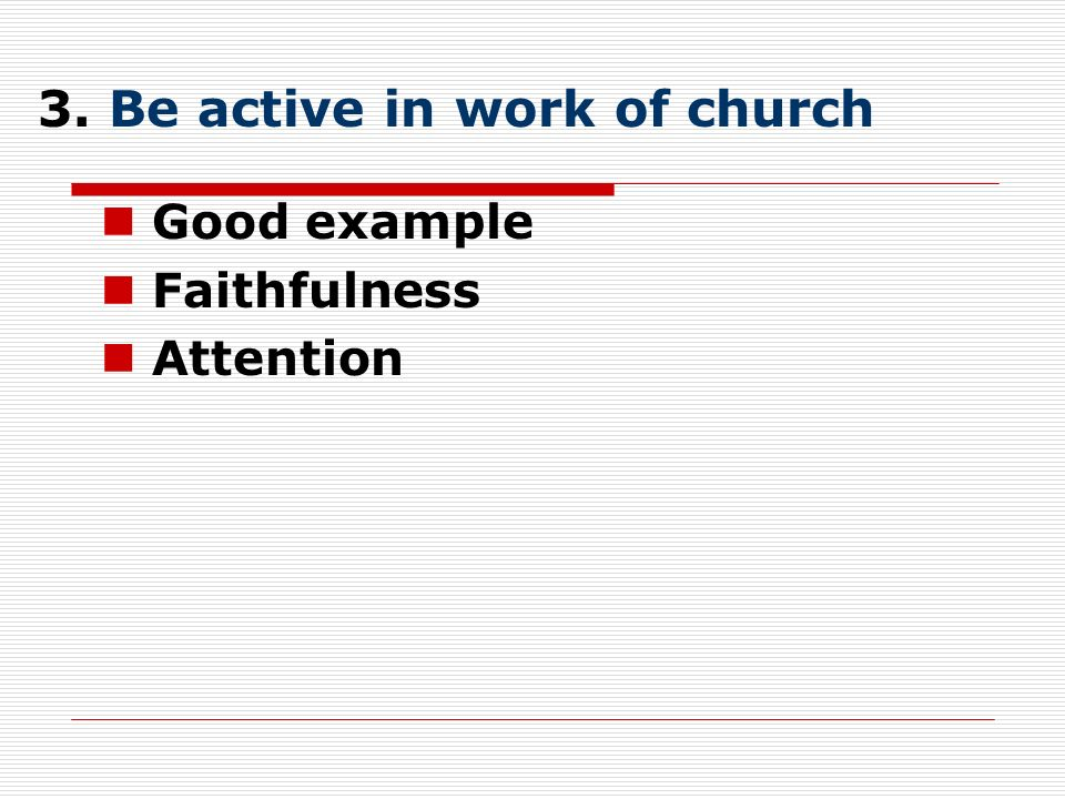3. Be active in work of church Good example Faithfulness Attention