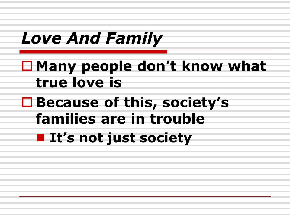 Love And Family Many people dont know what true love is Because of this, societys families are in trouble Its not just society