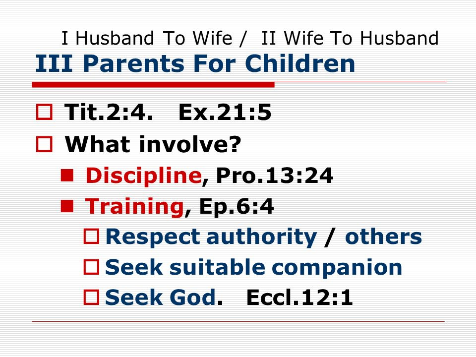 I Husband To Wife / II Wife To Husband III Parents For Children Tit.2:4. Ex.21:5 What involve? Discipline, Pro.13:24 Training, Ep.6:4 Respect authorit