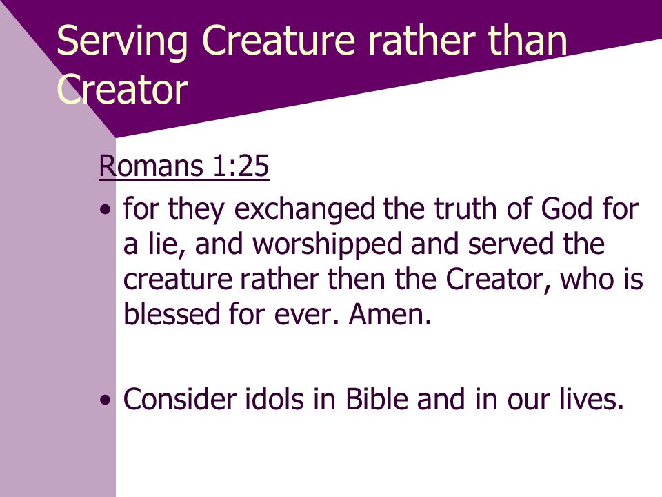 Serving Creature rather than Creator Romans 1:25 for they exchanged the truth of God for a lie, and worshipped and served the creature rather then the Creator, who is blessed for ever.