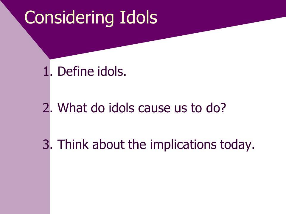 Considering Idols 1.Define idols. 2. What do idols cause us to do.