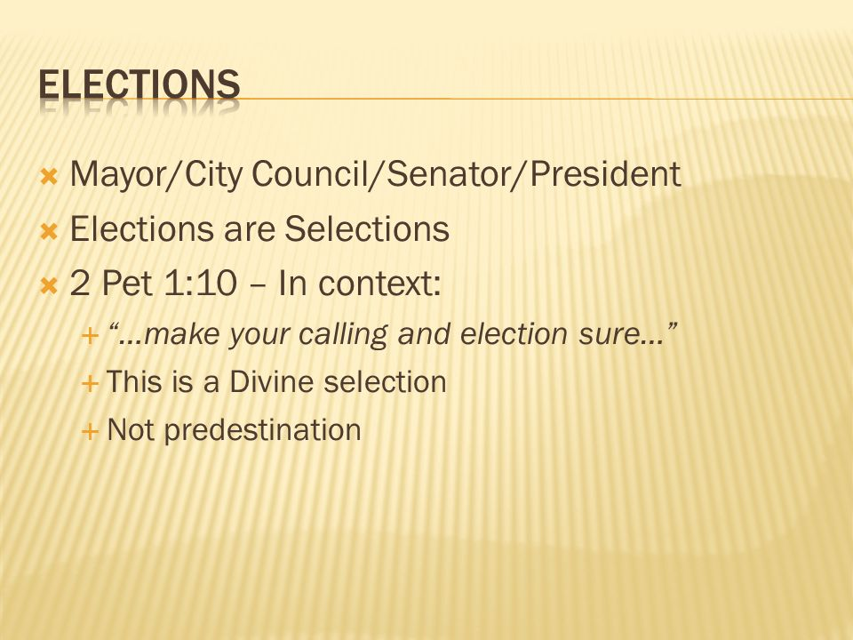 Mayor/City Council/Senator/President Elections are Selections 2 Pet 1:10 – In context: …make your calling and election sure… This is a Divine selection Not predestination