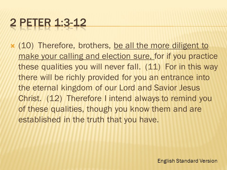 (10) Therefore, brothers, be all the more diligent to make your calling and election sure, for if you practice these qualities you will never fall. (1