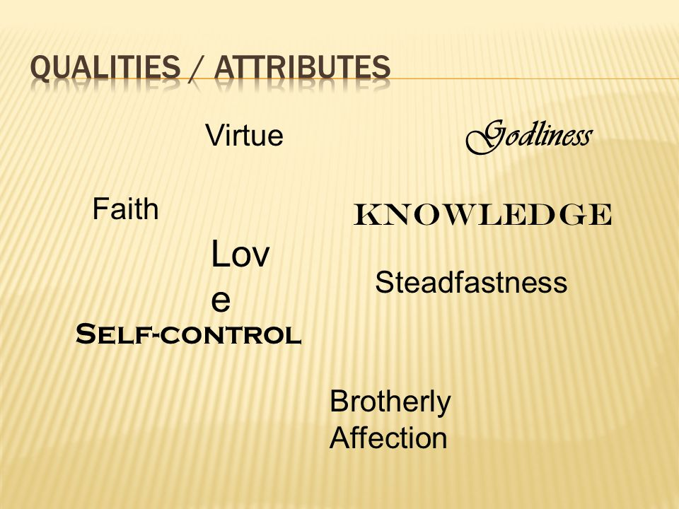 Faith Virtue Knowledge Self-control Steadfastness Godliness Brotherly Affection Lov e