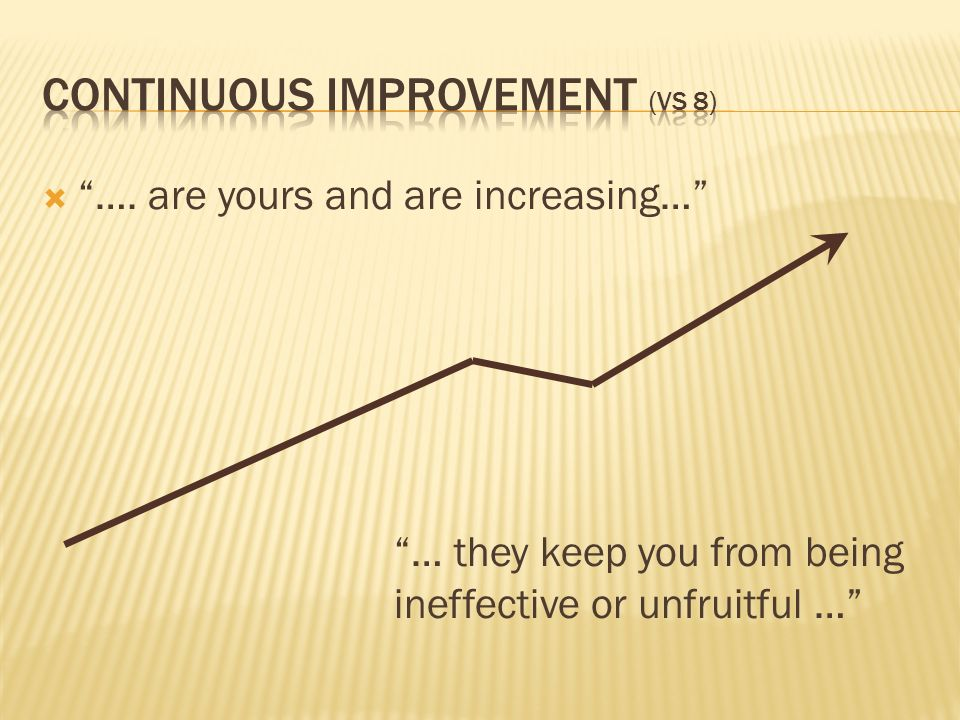 …. are yours and are increasing… … they keep you from being ineffective or unfruitful …