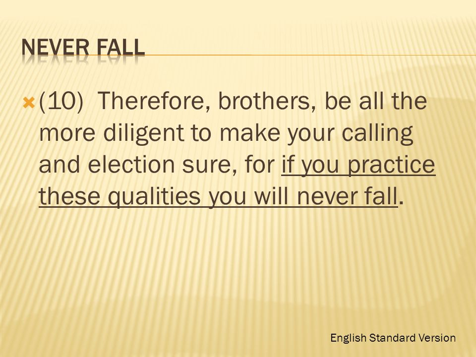 (10) Therefore, brothers, be all the more diligent to make your calling and election sure, for if you practice these qualities you will never fall. En
