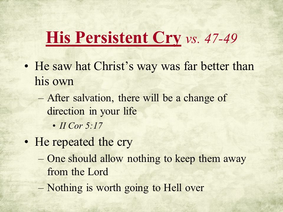 His Persistent Cry vs. 47-49 He saw hat Christs way was far better than his own –After salvation, there will be a change of direction in your life II
