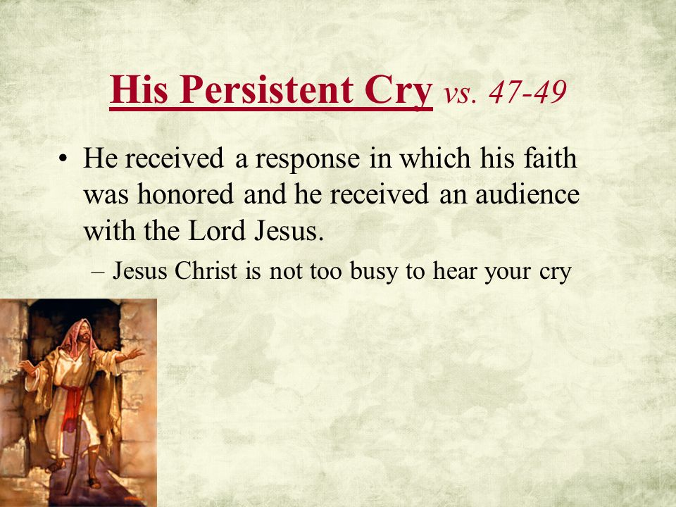 His Persistent Cry vs. 47-49 He received a response in which his faith was honored and he received an audience with the Lord Jesus. –Jesus Christ is n