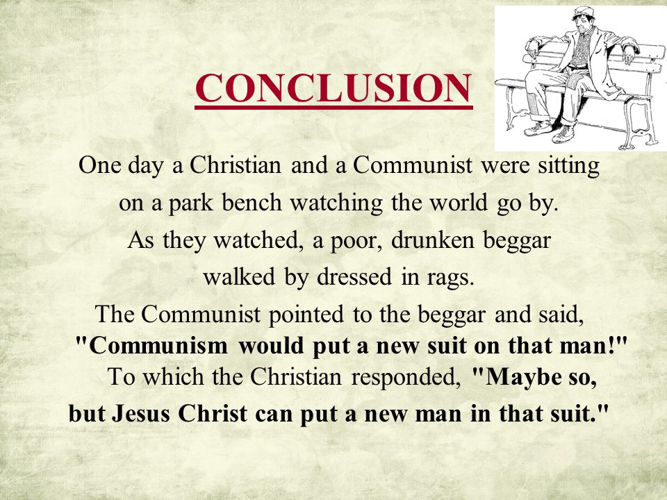 CONCLUSION One day a Christian and a Communist were sitting on a park bench watching the world go by. As they watched, a poor, drunken beggar walked b