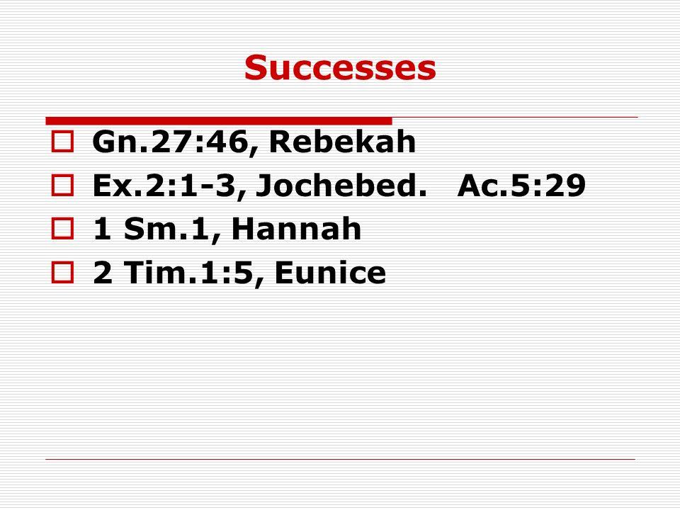 Successes Gn.27:46, Rebekah Ex.2:1-3, Jochebed. Ac.5:29 1 Sm.1, Hannah 2 Tim.1:5, Eunice