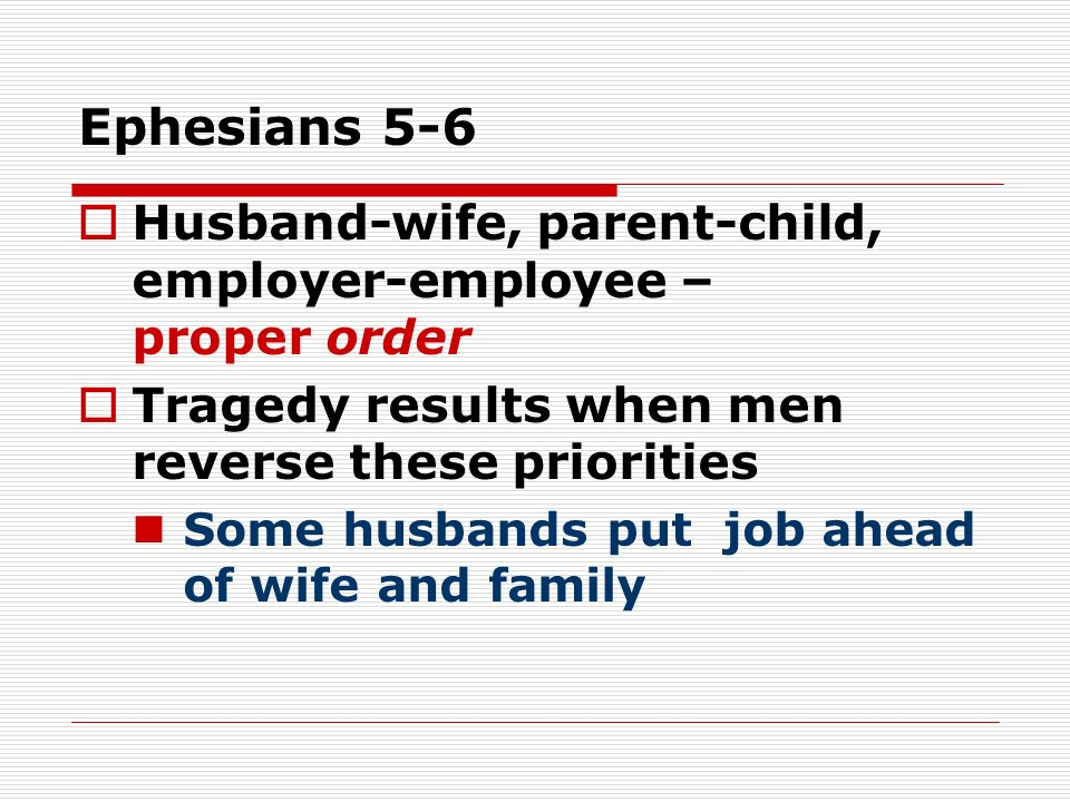Ephesians 5-6 Husband-wife, parent-child, employer-employee – proper order Tragedy results when men reverse these priorities Some husbands put job ahead of wife and family