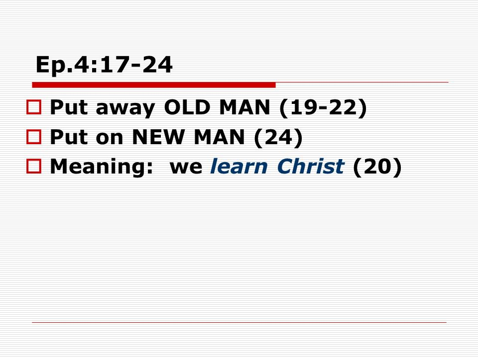 Ep.4:17-24 Put away OLD MAN (19-22) Put on NEW MAN (24) Meaning: we learn Christ (20)