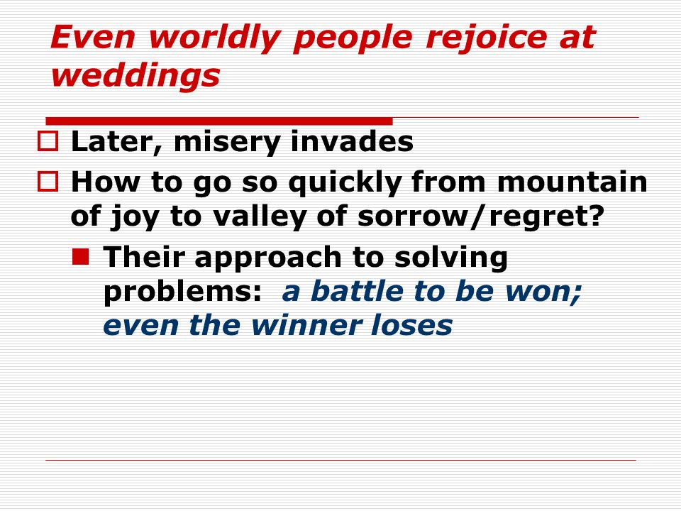 Even worldly people rejoice at weddings Later, misery invades How to go so quickly from mountain of joy to valley of sorrow/regret? Their approach to