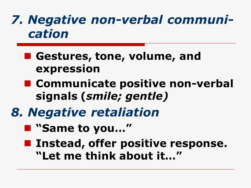 7. Negative non-verbal communi- cation Gestures, tone, volume, and expression Communicate positive non-verbal signals (smile; gentle) 8. Negative reta
