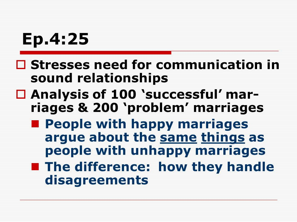 Ep.4:25 Stresses need for communication in sound relationships Analysis of 100 successful mar- riages & 200 problem marriages People with happy marriages argue about the same things as people with unhappy marriages The difference: how they handle disagreements