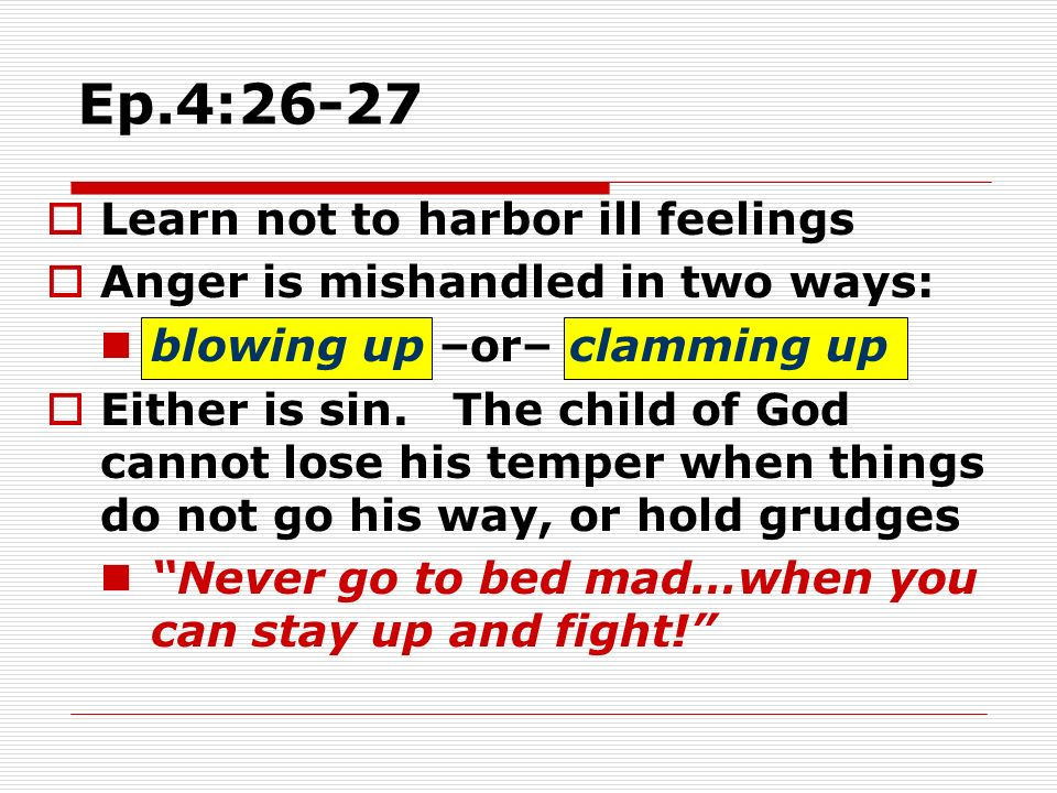 Ep.4:26-27 Learn not to harbor ill feelings Anger is mishandled in two ways: blowing up –or– clamming up Either is sin. The child of God cannot lose h