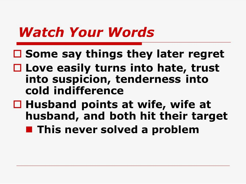 Watch Your Words Some say things they later regret Love easily turns into hate, trust into suspicion, tenderness into cold indifference Husband points