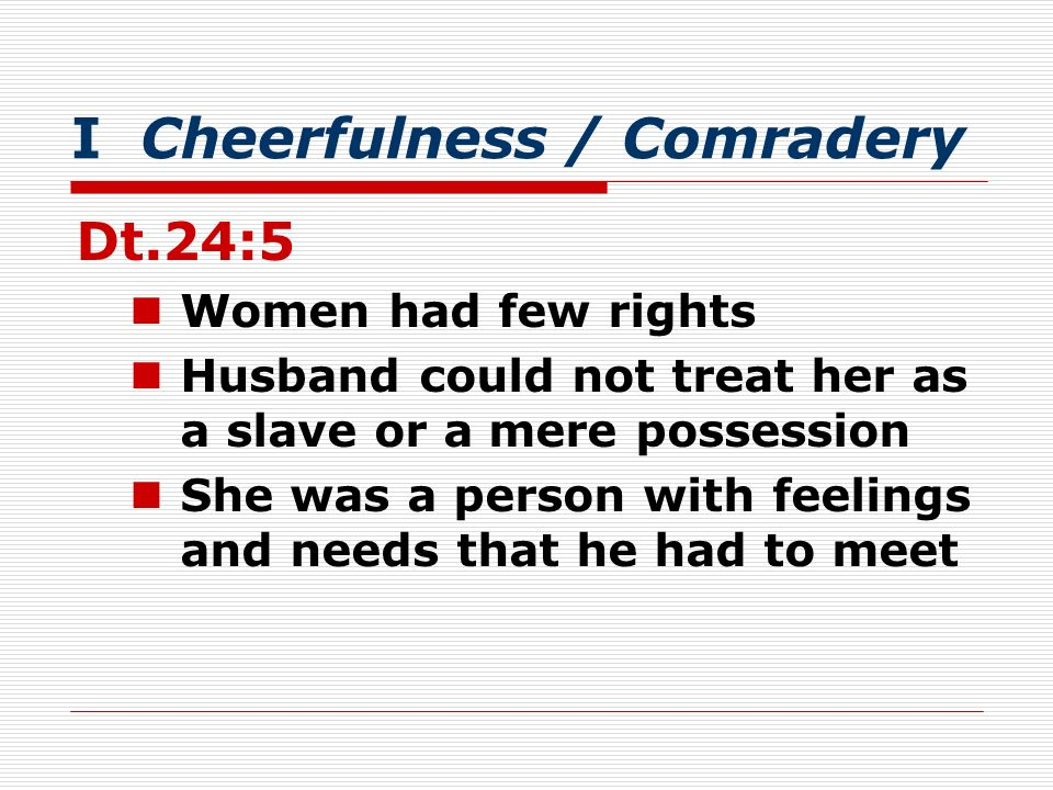 I Cheerfulness / Comradery Dt.24:5 Women had few rights Husband could not treat her as a slave or a mere possession She was a person with feelings and needs that he had to meet
