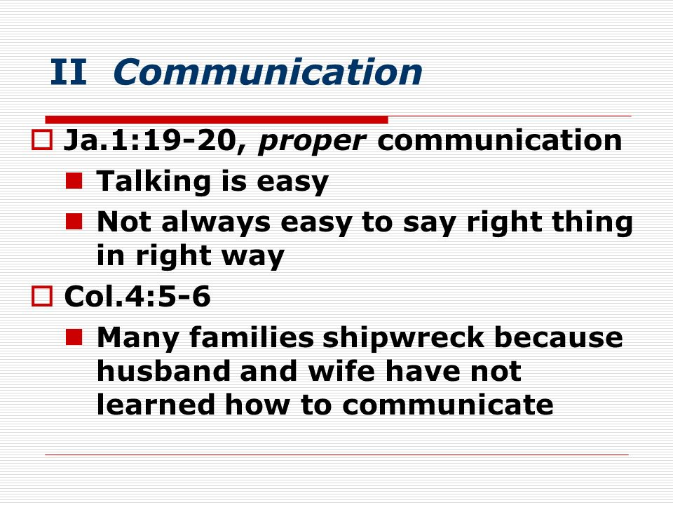 II Communication Ja.1:19-20, proper communication Talking is easy Not always easy to say right thing in right way Col.4:5-6 Many families shipwreck be