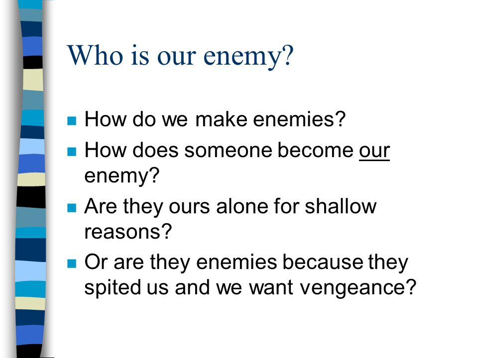 Who is our enemy? n How do we make enemies? n How does someone become our enemy? n Are they ours alone for shallow reasons? n Or are they enemies beca
