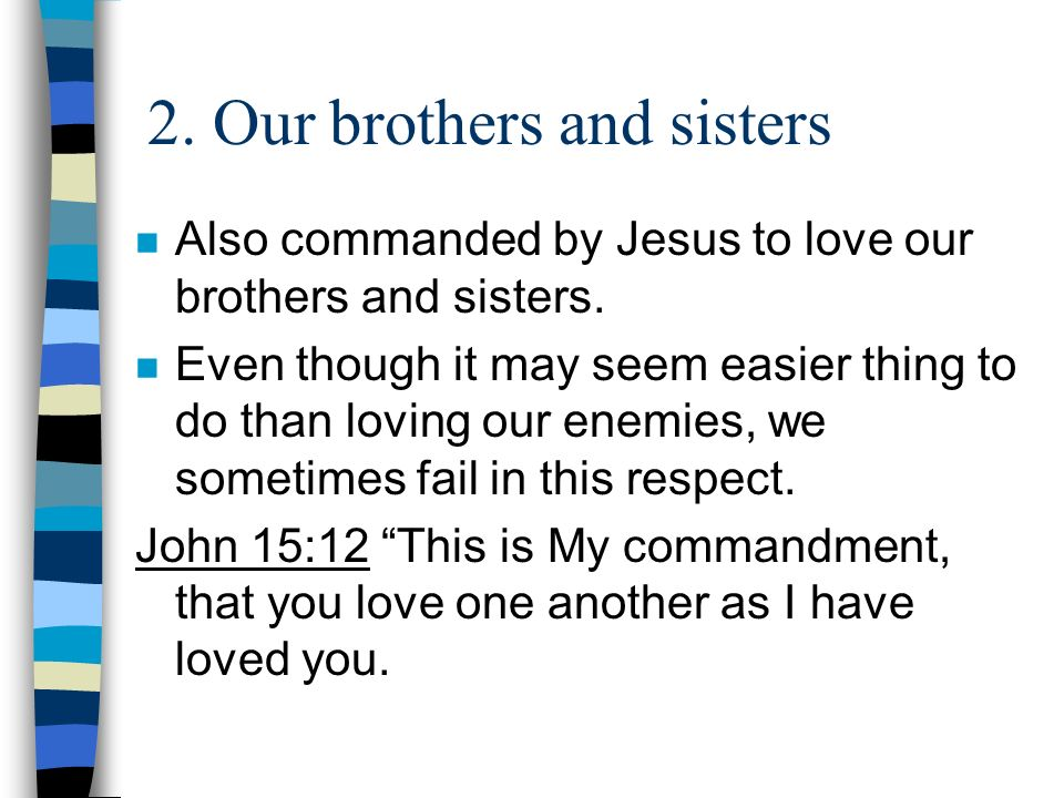 2. Our brothers and sisters n Also commanded by Jesus to love our brothers and sisters. n Even though it may seem easier thing to do than loving our e