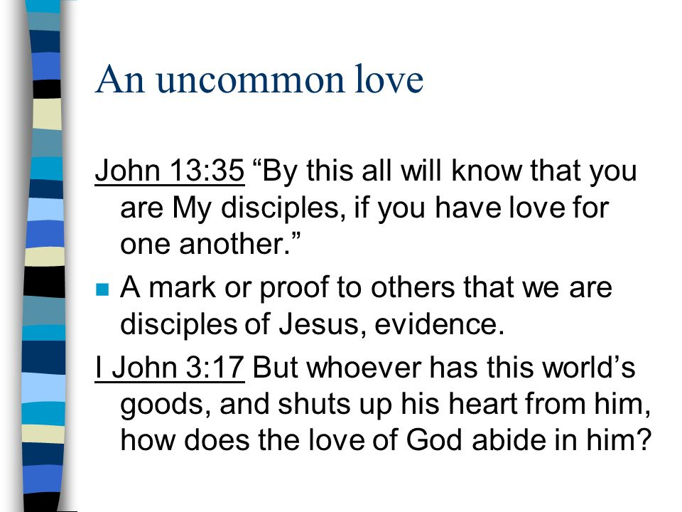 An uncommon love John 13:35 By this all will know that you are My disciples, if you have love for one another. n A mark or proof to others that we are