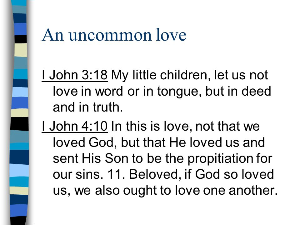 An uncommon love I John 3:18 My little children, let us not love in word or in tongue, but in deed and in truth. I John 4:10 In this is love, not that