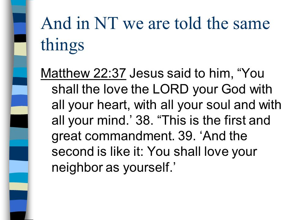 And in NT we are told the same things Matthew 22:37 Jesus said to him, You shall the love the LORD your God with all your heart, with all your soul an