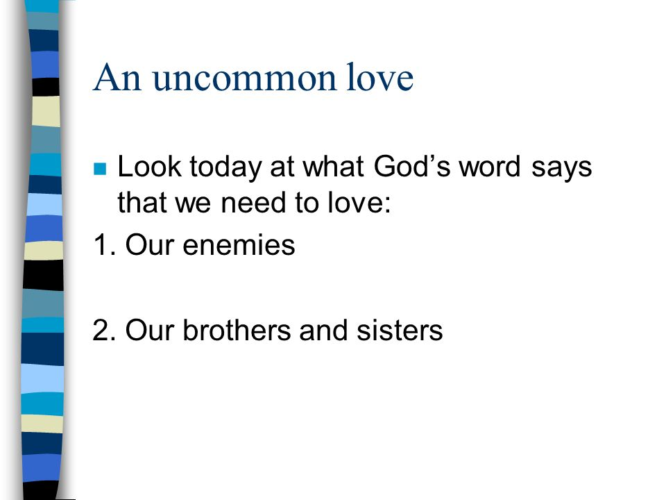 An uncommon love n Look today at what Gods word says that we need to love: 1. Our enemies 2. Our brothers and sisters