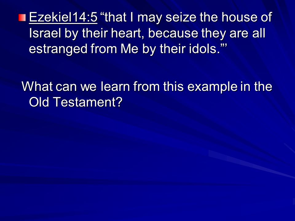 Ezekiel14:5 that I may seize the house of Israel by their heart, because they are all estranged from Me by their idols.
