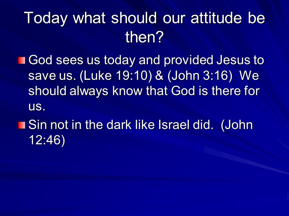 Today what should our attitude be then. God sees us today and provided Jesus to save us.