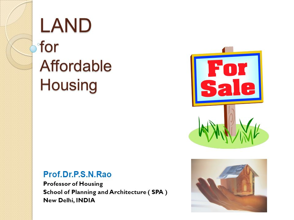 LAND for Affordable Housing Prof.Dr.P.S.N.Rao Professor of Housing School of Planning and Architecture ( SPA ) New Delhi, INDIA