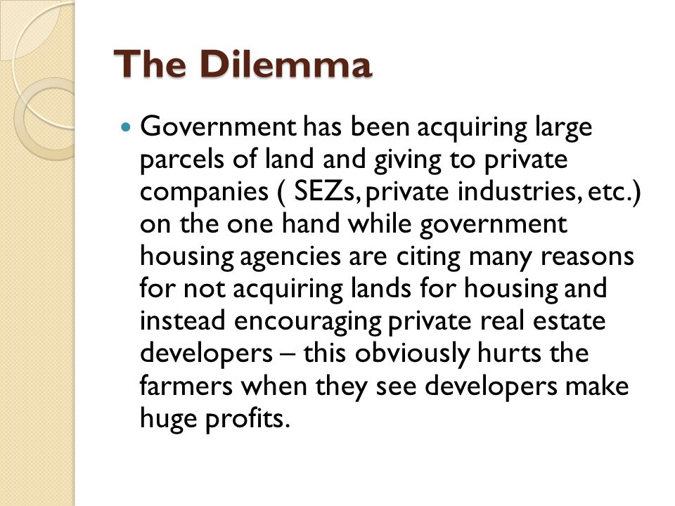 The Dilemma Government has been acquiring large parcels of land and giving to private companies ( SEZs, private industries, etc.) on the one hand while government housing agencies are citing many reasons for not acquiring lands for housing and instead encouraging private real estate developers – this obviously hurts the farmers when they see developers make huge profits.