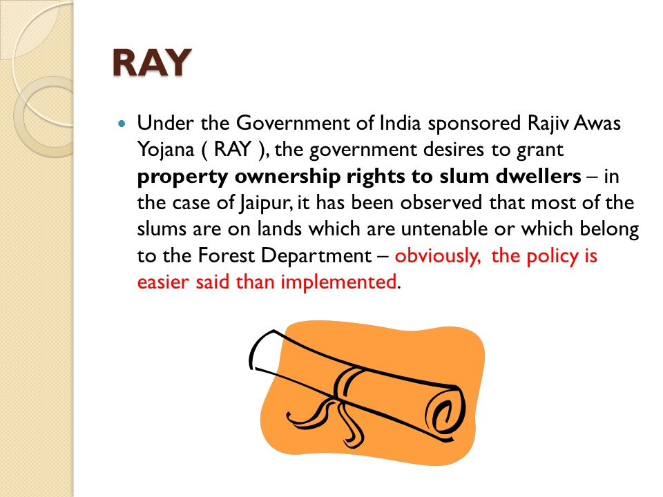 RAY Under the Government of India sponsored Rajiv Awas Yojana ( RAY ), the government desires to grant property ownership rights to slum dwellers – in the case of Jaipur, it has been observed that most of the slums are on lands which are untenable or which belong to the Forest Department – obviously, the policy is easier said than implemented.