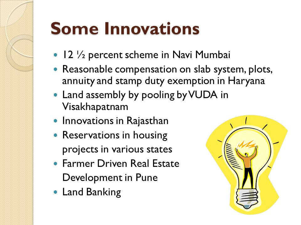 Some Innovations 12 ½ percent scheme in Navi Mumbai Reasonable compensation on slab system, plots, annuity and stamp duty exemption in Haryana Land assembly by pooling by VUDA in Visakhapatnam Innovations in Rajasthan Reservations in housing projects in various states Farmer Driven Real Estate Development in Pune Land Banking