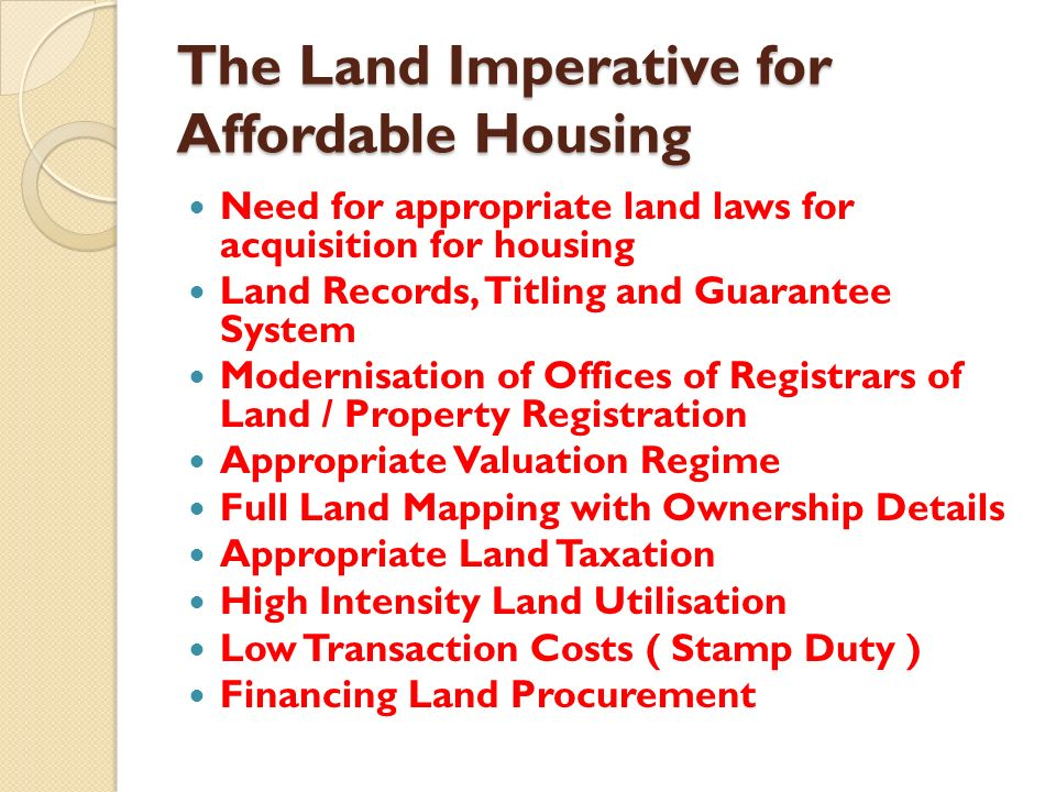 The Land Imperative for Affordable Housing Need for appropriate land laws for acquisition for housing Land Records, Titling and Guarantee System Modernisation of Offices of Registrars of Land / Property Registration Appropriate Valuation Regime Full Land Mapping with Ownership Details Appropriate Land Taxation High Intensity Land Utilisation Low Transaction Costs ( Stamp Duty ) Financing Land Procurement