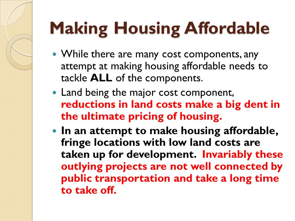 Making Housing Affordable While there are many cost components, any attempt at making housing affordable needs to tackle ALL of the components.